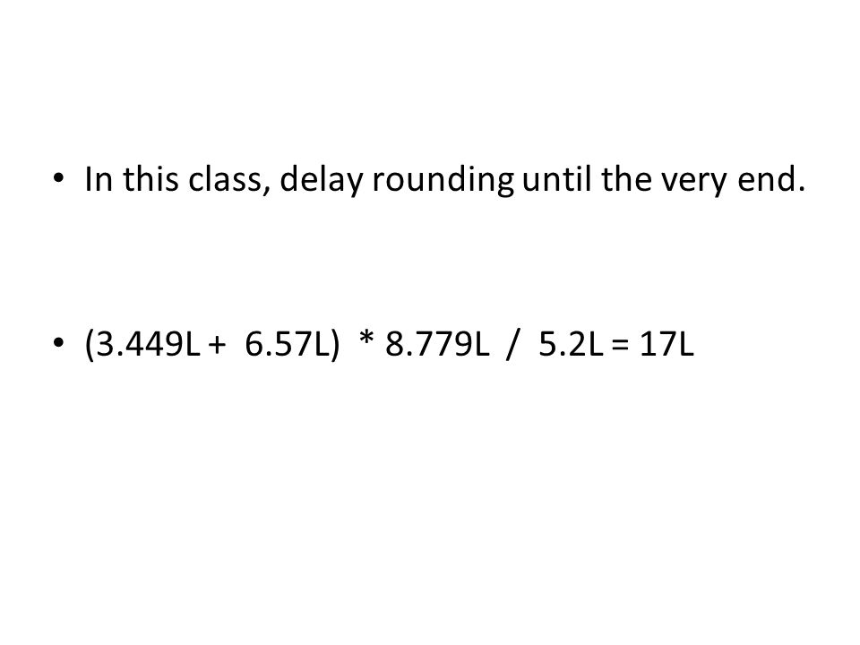 In this class, delay rounding until the very end. (3.449L + 6.57L) * 8.779L / 5.2L = 17L