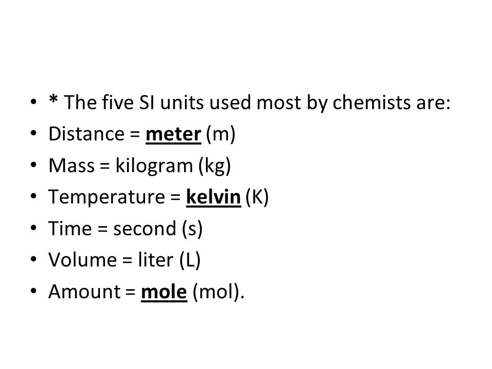 * The five SI units used most by chemists are: Distance = meter (m) Mass = kilogram (kg) Temperature = kelvin (K) Time = second (s) Volume = liter (L)