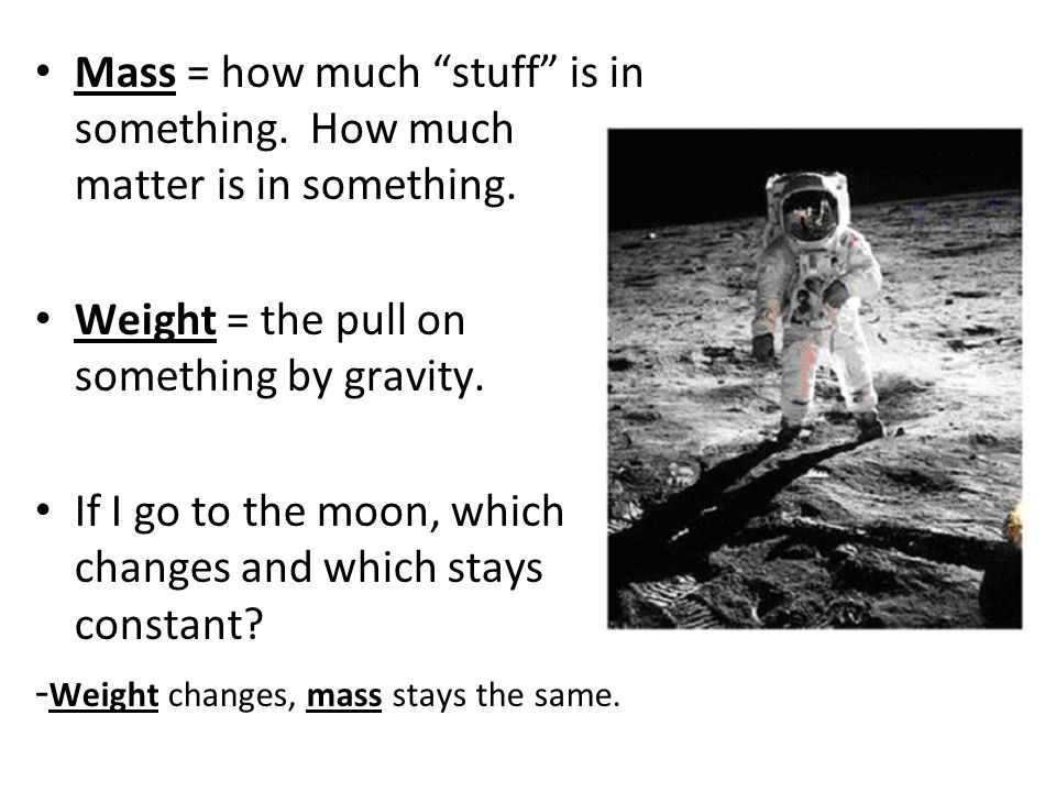 "Mass = how much ""stuff"" is in something. How much matter is in something. Weight = the pull on something by gravity. If I go to the moon, which change"