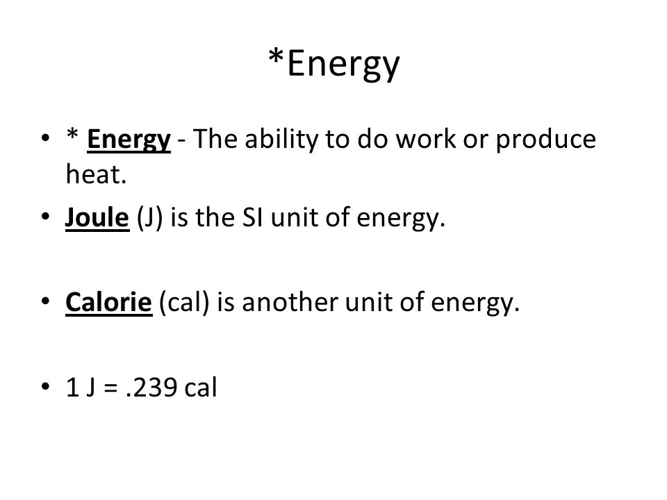 *Energy * Energy - The ability to do work or produce heat. Joule (J) is the SI unit of energy. Calorie (cal) is another unit of energy. 1 J =.239 cal