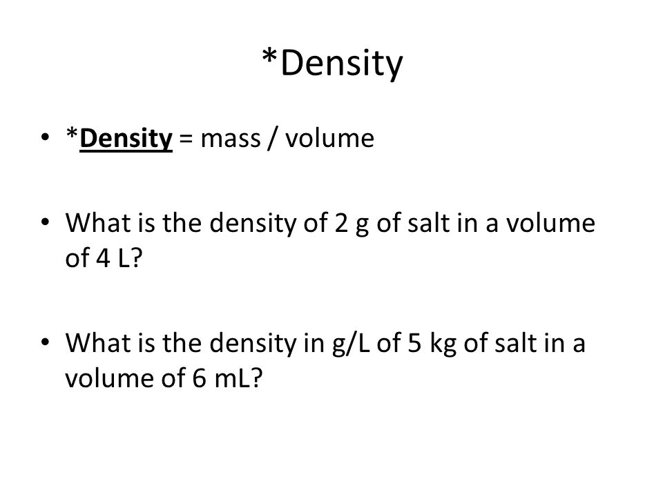 *Density *Density = mass / volume What is the density of 2 g of salt in a volume of 4 L? What is the density in g/L of 5 kg of salt in a volume of 6 m