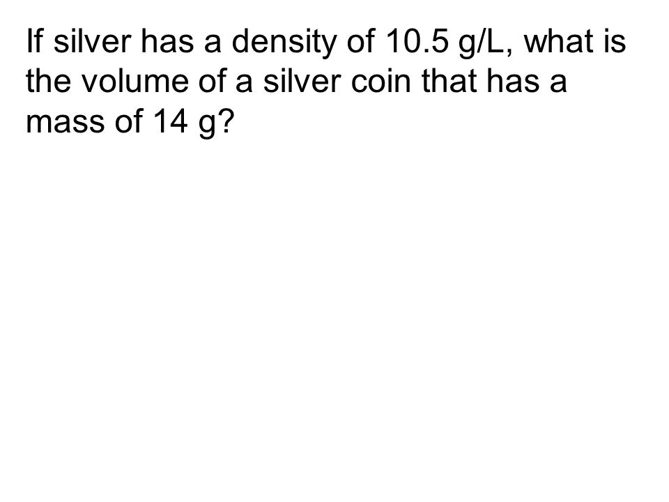 If silver has a density of 10.5 g/L, what is the volume of a silver coin that has a mass of 14 g?