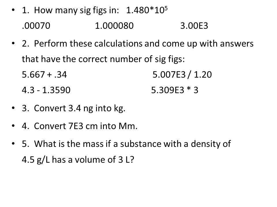 1. How many sig figs in: 1.480*10 5.00070 1.000080 3.00E3 2. Perform these calculations and come up with answers that have the correct number of sig f