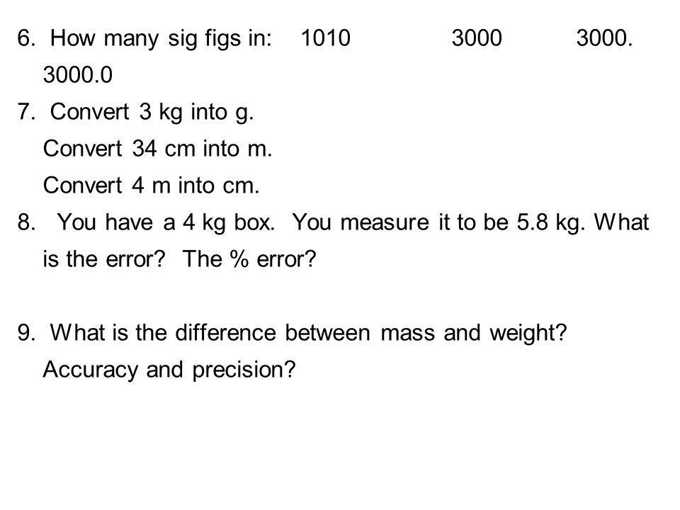6. How many sig figs in: 1010 3000 3000. 3000.0 7. Convert 3 kg into g. Convert 34 cm into m. Convert 4 m into cm. 8. You have a 4 kg box. You measure