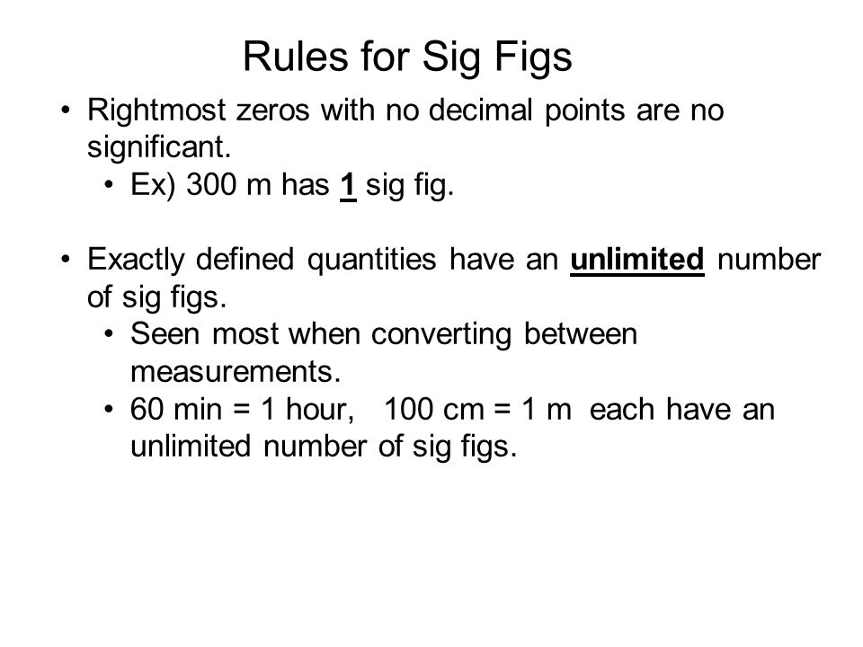 Rules for Sig Figs Rightmost zeros with no decimal points are no significant. Ex) 300 m has 1 sig fig. Exactly defined quantities have an unlimited nu
