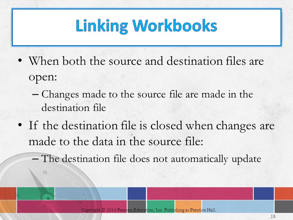 When both the source and destination files are open: – Changes made to the source file are made in the destination file If the destination file is closed when changes are made to the data in the source file: – The destination file does not automatically update 18 Copyright © 2014 Pearson Education, Inc.