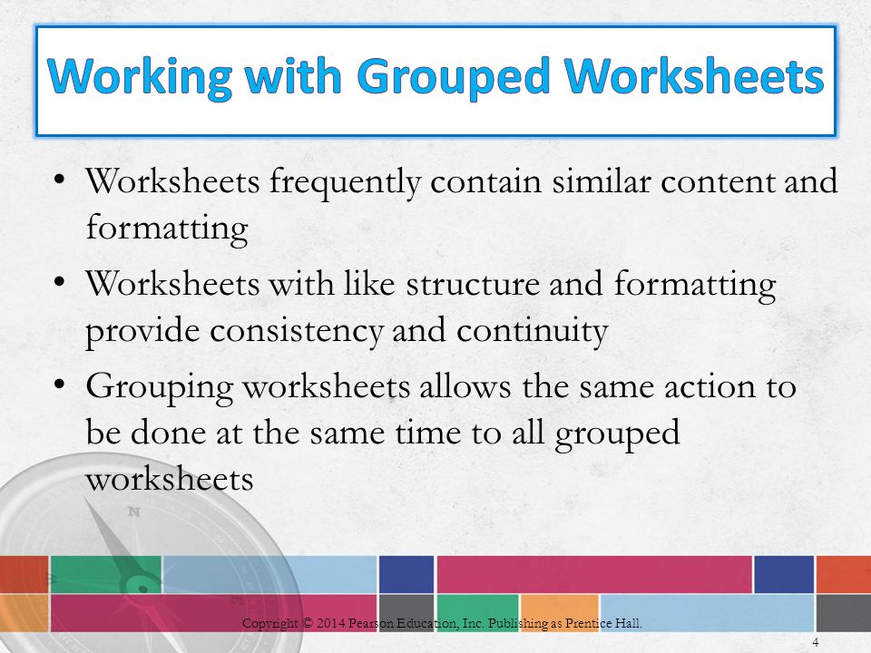Worksheets frequently contain similar content and formatting Worksheets with like structure and formatting provide consistency and continuity Grouping worksheets allows the same action to be done at the same time to all grouped worksheets 4 Copyright © 2014 Pearson Education, Inc.
