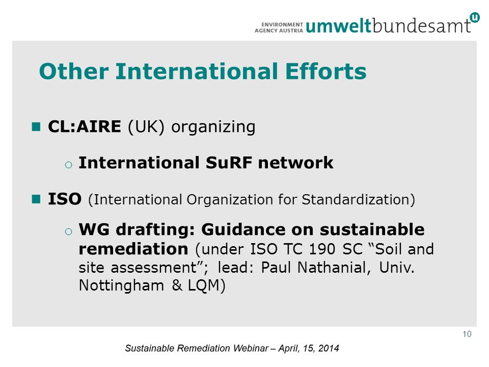 10 Other International Efforts CL:AIRE (UK) organizing o International SuRF network ISO (International Organization for Standardization) o WG drafting: Guidance on sustainable remediation (under ISO TC 190 SC Soil and site assessment ; lead: Paul Nathanial, Univ.