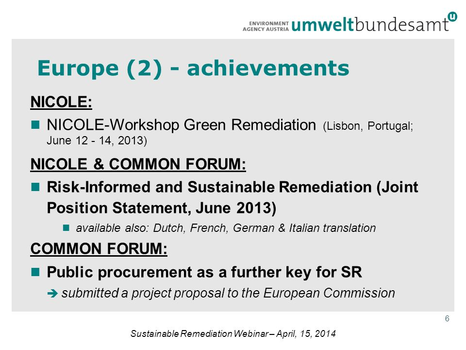 6 Sustainable Remediation Webinar – April, 15, 2014 Europe (2) - achievements NICOLE: NICOLE-Workshop Green Remediation (Lisbon, Portugal; June 12 - 14, 2013) NICOLE & COMMON FORUM: Risk-Informed and Sustainable Remediation (Joint Position Statement, June 2013) available also: Dutch, French, German & Italian translation COMMON FORUM: Public procurement as a further key for SR  submitted a project proposal to the European Commission