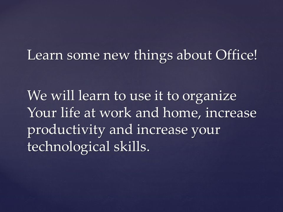 Learn some new things about Office! We will learn to use it to organize Your life at work and home, increase productivity and increase your technologi