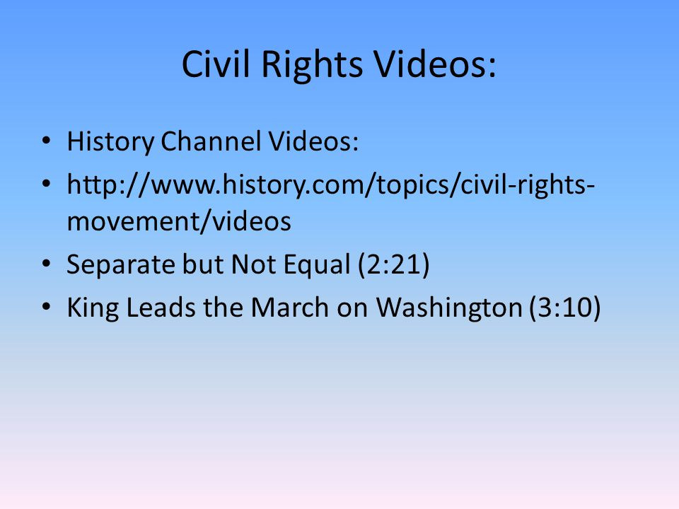 Civil Rights Videos: History Channel Videos: http://www.history.com/topics/civil-rights- movement/videos Separate but Not Equal (2:21) King Leads the March on Washington (3:10)