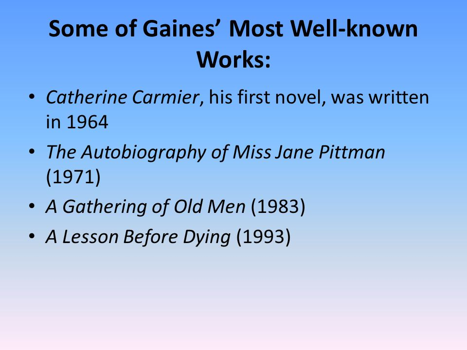 Some of Gaines' Most Well-known Works: Catherine Carmier, his first novel, was written in 1964 The Autobiography of Miss Jane Pittman (1971) A Gathering of Old Men (1983) A Lesson Before Dying (1993)