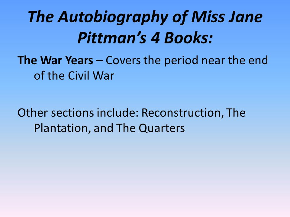 The Autobiography of Miss Jane Pittman's 4 Books: The War Years – Covers the period near the end of the Civil War Other sections include: Reconstruction, The Plantation, and The Quarters