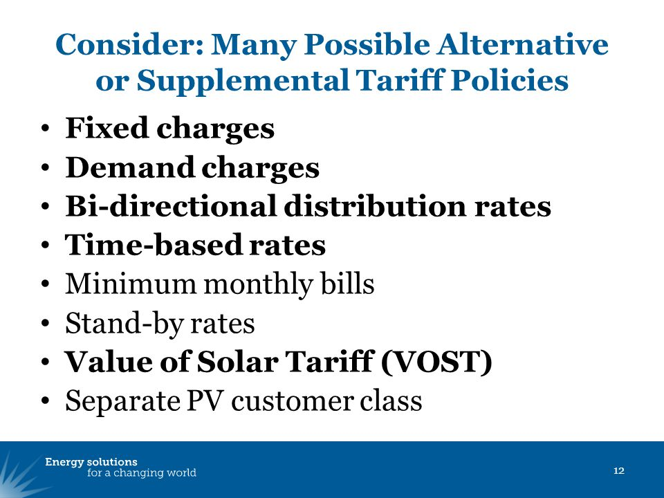 Consider: Many Possible Alternative or Supplemental Tariff Policies 12 Fixed charges Demand charges Bi-directional distribution rates Time-based rates Minimum monthly bills Stand-by rates Value of Solar Tariff (VOST) Separate PV customer class