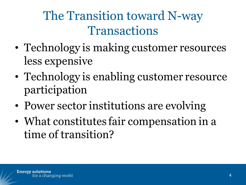 The Transition toward N-way Transactions Technology is making customer resources less expensive Technology is enabling customer resource participation Power sector institutions are evolving What constitutes fair compensation in a time of transition.