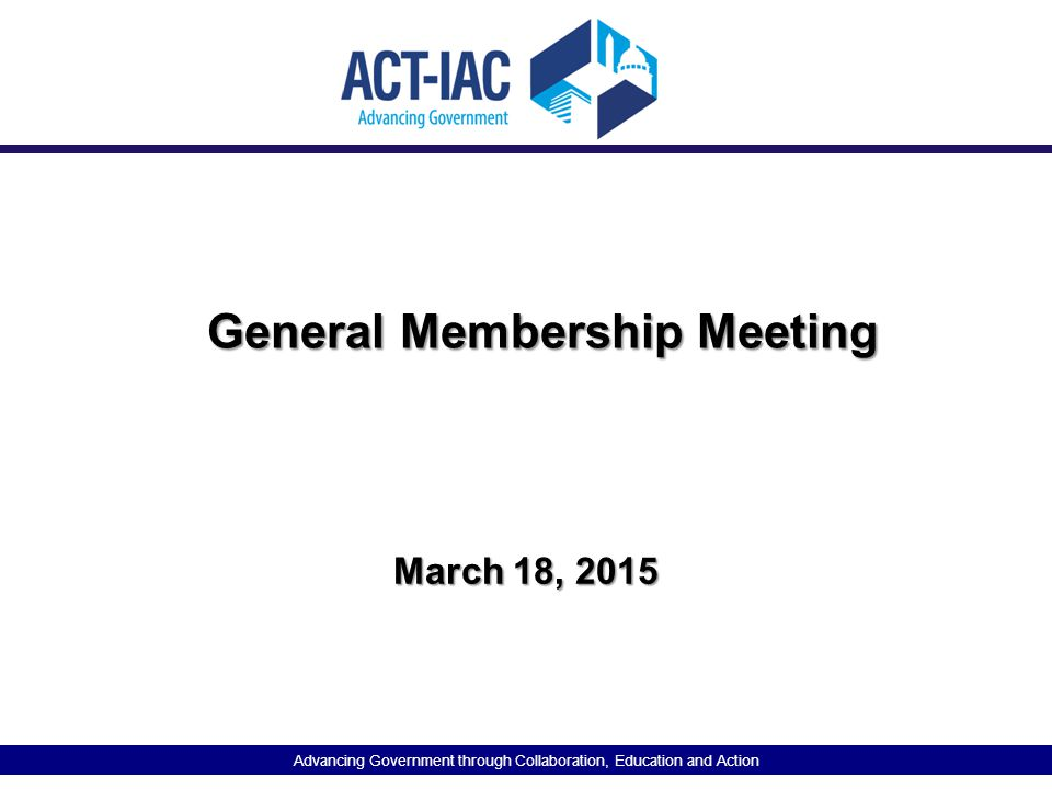 Advancing Government through Collaboration, Education and Action General Membership Meeting March 18, 2015