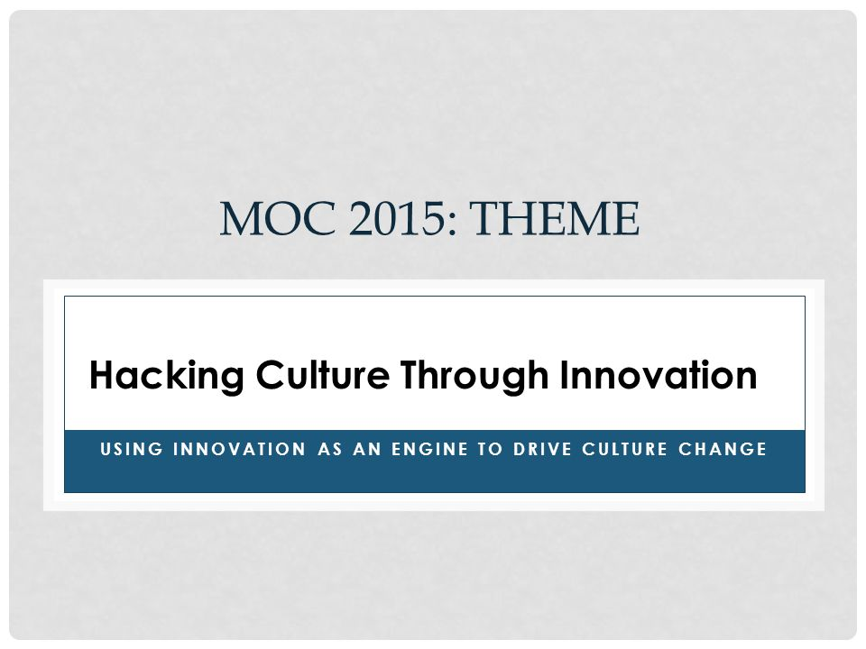 MOC 2015: THEME USING INNOVATION AS AN ENGINE TO DRIVE CULTURE CHANGE Hacking Culture Through Innovation
