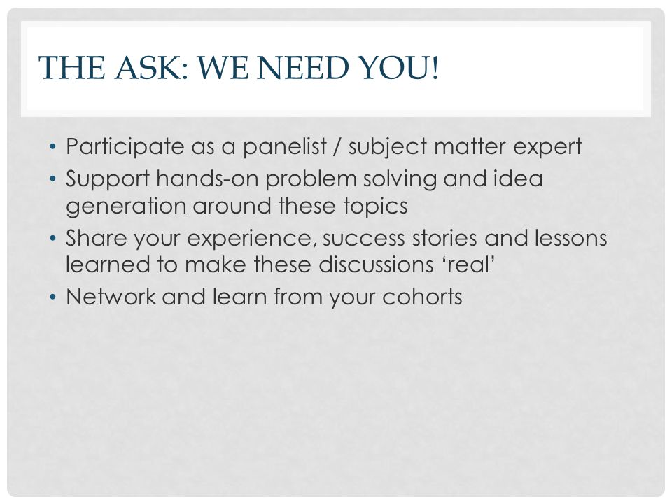 THE ASK: WE NEED YOU! Participate as a panelist / subject matter expert Support hands-on problem solving and idea generation around these topics Share