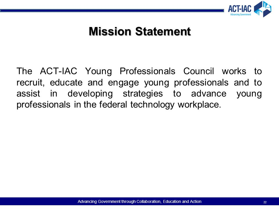 Advancing Government through Collaboration, Education and Action Mission Statement The ACT-IAC Young Professionals Council works to recruit, educate a