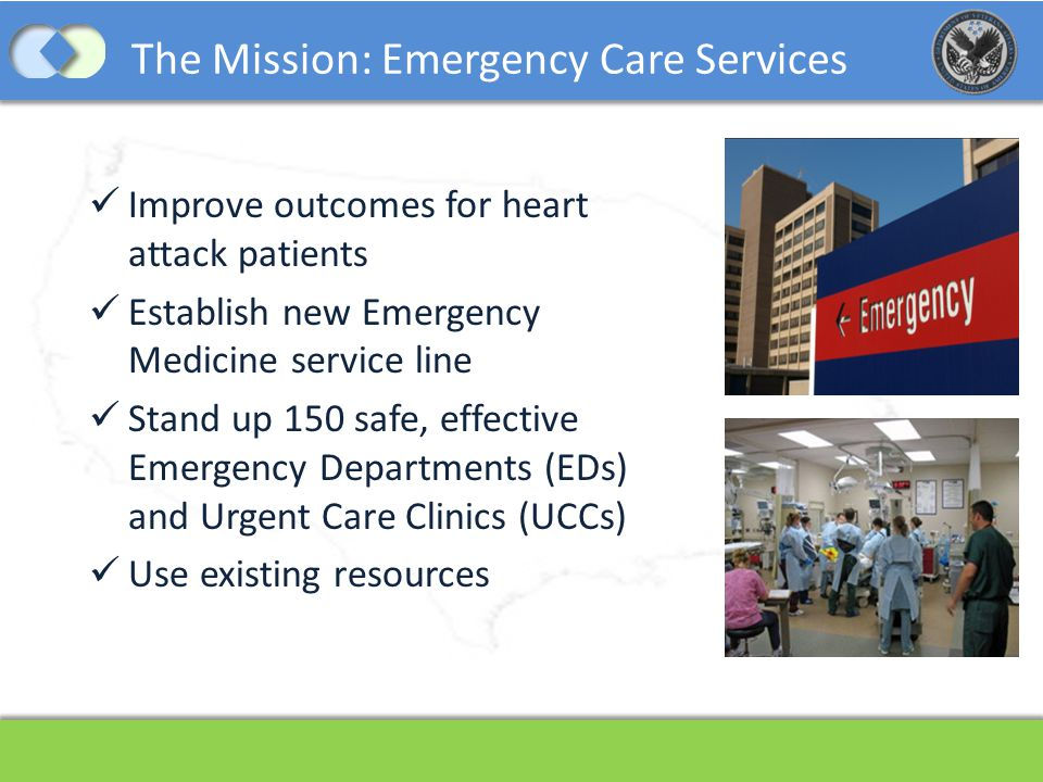 The Mission: Emergency Care Services Improve outcomes for heart attack patients Establish new Emergency Medicine service line Stand up 150 safe, effec