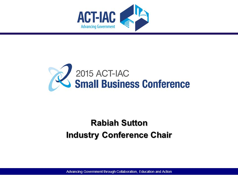 Advancing Government through Collaboration, Education and Action Rabiah Sutton Industry Conference Chair