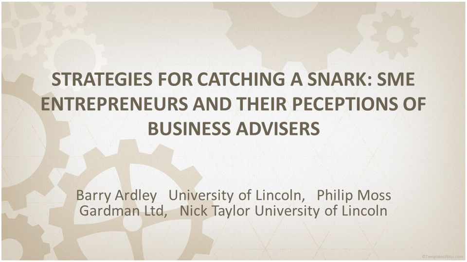 STRATEGIES FOR CATCHING A SNARK: SME ENTREPRENEURS AND THEIR PECEPTIONS OF BUSINESS ADVISERS Barry Ardley University of Lincoln, Philip Moss Gardman Ltd, Nick Taylor University of Lincoln