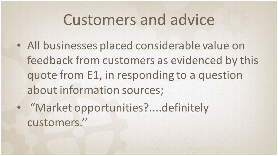 Customers and advice All businesses placed considerable value on feedback from customers as evidenced by this quote from E1, in responding to a question about information sources; Market opportunities?....definitely customers.''