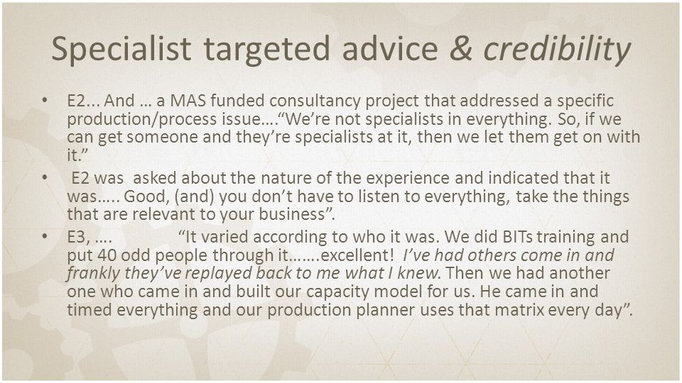 """Specialist targeted advice & credibility E2... And … a MAS funded consultancy project that addressed a specific production/process issue….""""We're not s"""