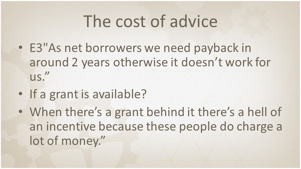The cost of advice E3 As net borrowers we need payback in around 2 years otherwise it doesn't work for us. If a grant is available.
