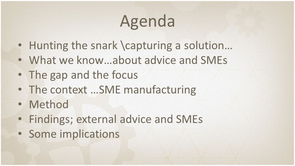 Agenda Hunting the snark \capturing a solution… What we know…about advice and SMEs The gap and the focus The context …SME manufacturing Method Finding