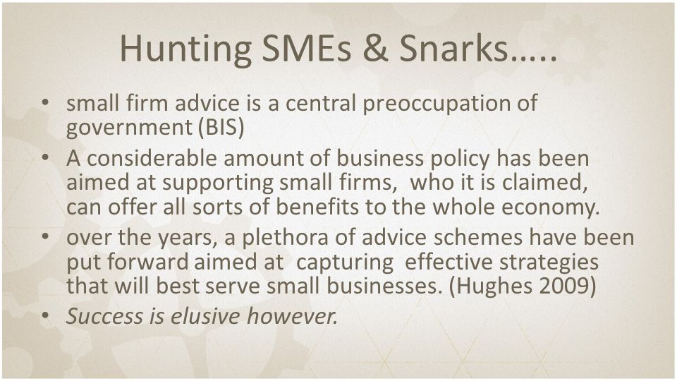 Hunting SMEs & Snarks….. small firm advice is a central preoccupation of government (BIS) A considerable amount of business policy has been aimed at s