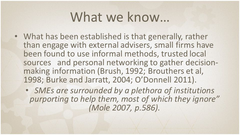 What we know… What has been established is that generally, rather than engage with external advisers, small firms have been found to use informal methods, trusted local sources and personal networking to gather decision- making information (Brush, 1992; Brouthers et al, 1998; Burke and Jarratt, 2004; O'Donnell 2011).