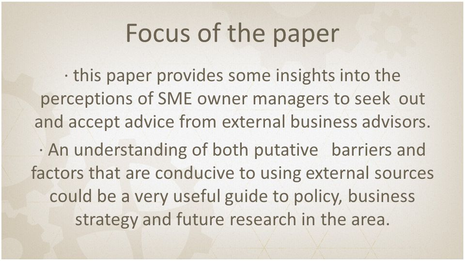 Focus of the paper ∙ this paper provides some insights into the perceptions of SME owner managers to seek out and accept advice from external business advisors.