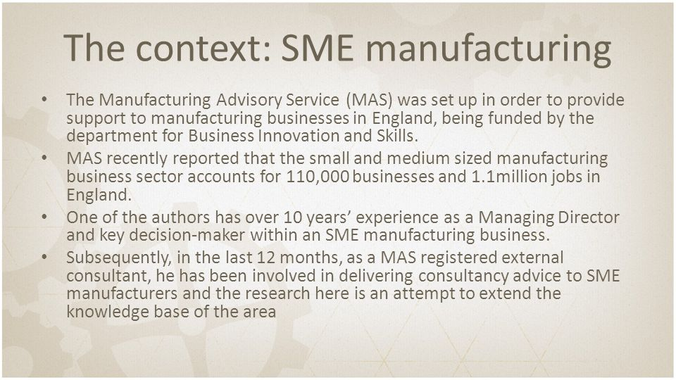 The context: SME manufacturing The Manufacturing Advisory Service (MAS) was set up in order to provide support to manufacturing businesses in England,