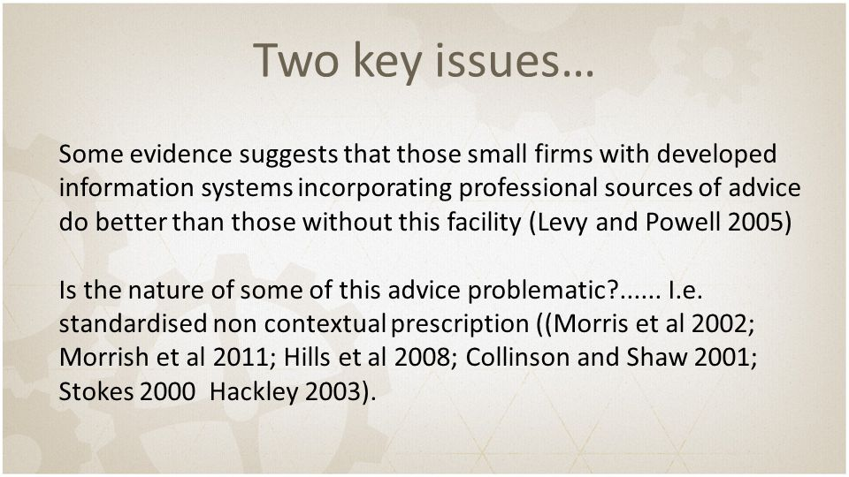 Two key issues… Some evidence suggests that those small firms with developed information systems incorporating professional sources of advice do better than those without this facility (Levy and Powell 2005) Is the nature of some of this advice problematic ......