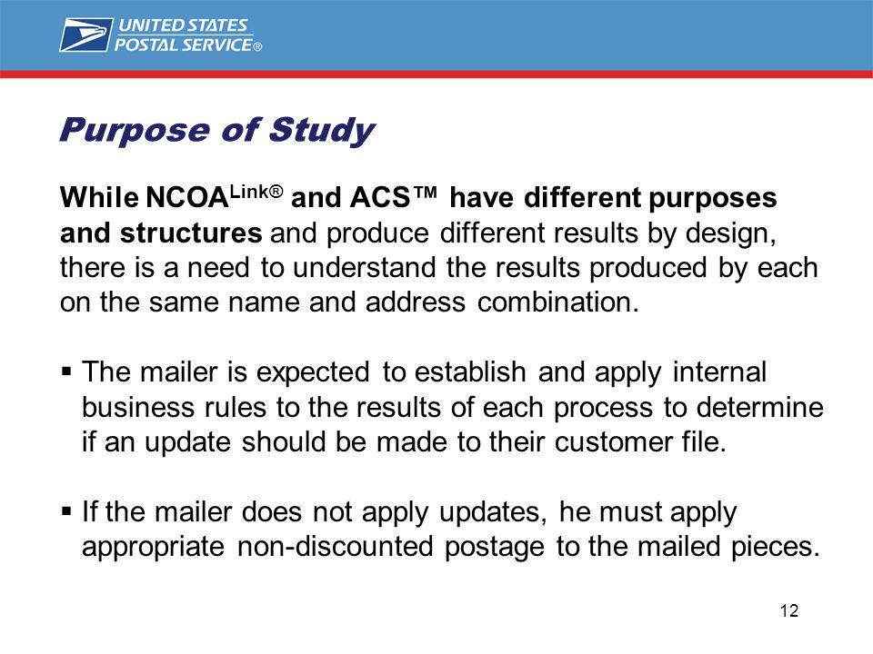 Purpose of Study While NCOA Link® and ACS™ have different purposes and structures and produce different results by design, there is a need to understand the results produced by each on the same name and address combination.