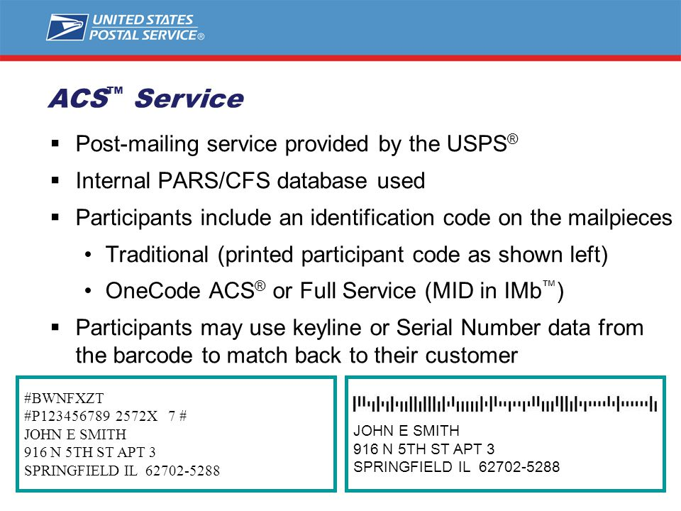 #BWNFXZT #P123456789 2572X 7 # JOHN E SMITH 916 N 5TH ST APT 3 SPRINGFIELD IL 62702-5288  Post-mailing service provided by the USPS ®  Internal PARS/CFS database used  Participants include an identification code on the mailpieces Traditional (printed participant code as shown left) OneCode ACS ® or Full Service (MID in IMb ™ )  Participants may use keyline or Serial Number data from the barcode to match back to their customer JOHN E SMITH 916 N 5TH ST APT 3 SPRINGFIELD IL 62702-5288 ACS ™ Service