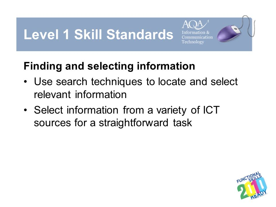 Level 1 Skill Standards Finding and selecting information Use search techniques to locate and select relevant information Select information from a va