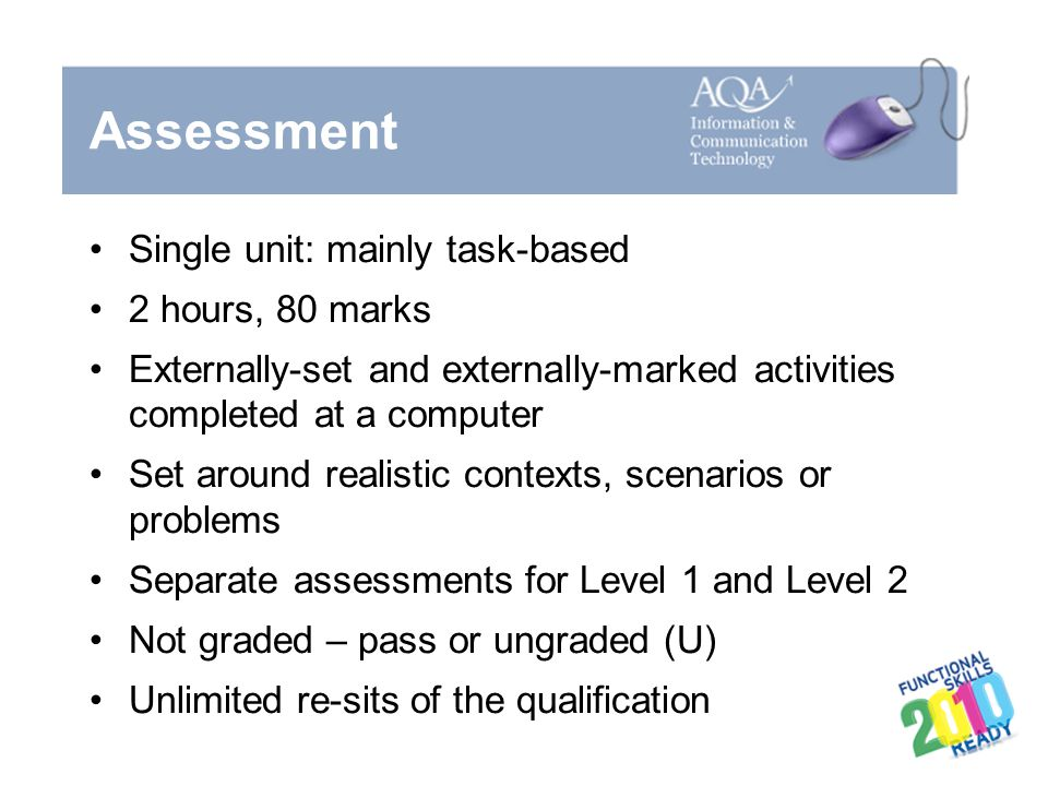Assessment Single unit: mainly task-based 2 hours, 80 marks Externally-set and externally-marked activities completed at a computer Set around realist