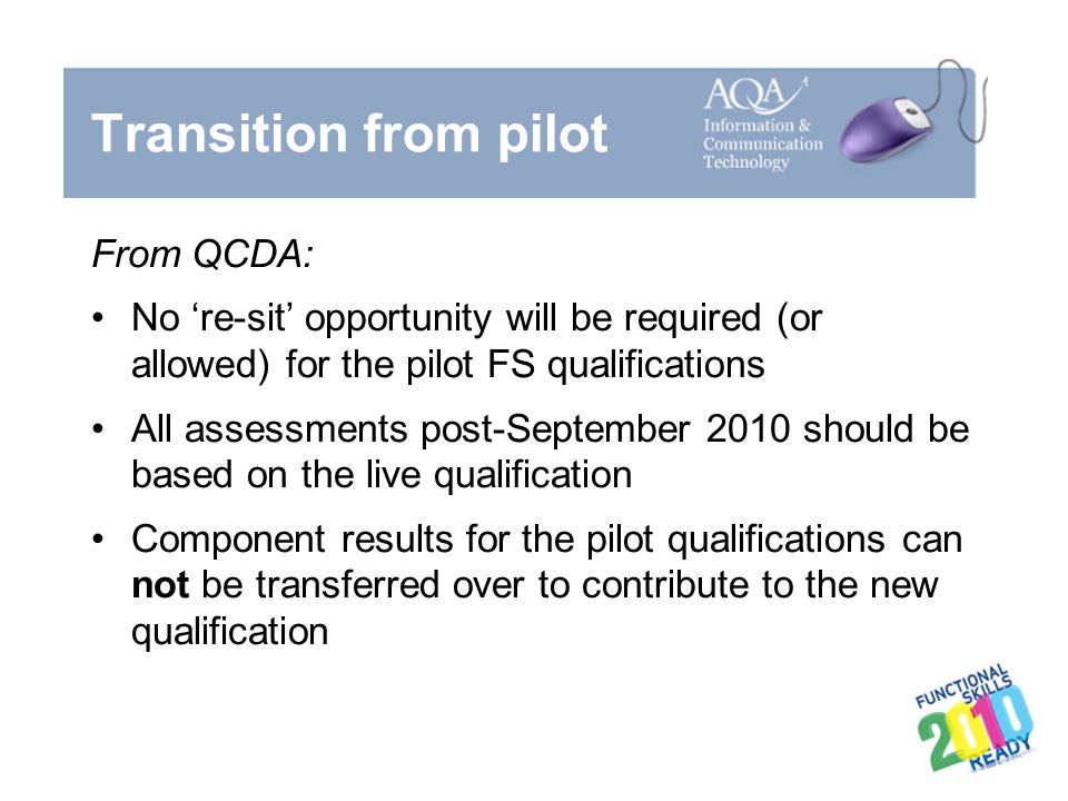 Transition from pilot From QCDA: No 're-sit' opportunity will be required (or allowed) for the pilot FS qualifications All assessments post-September