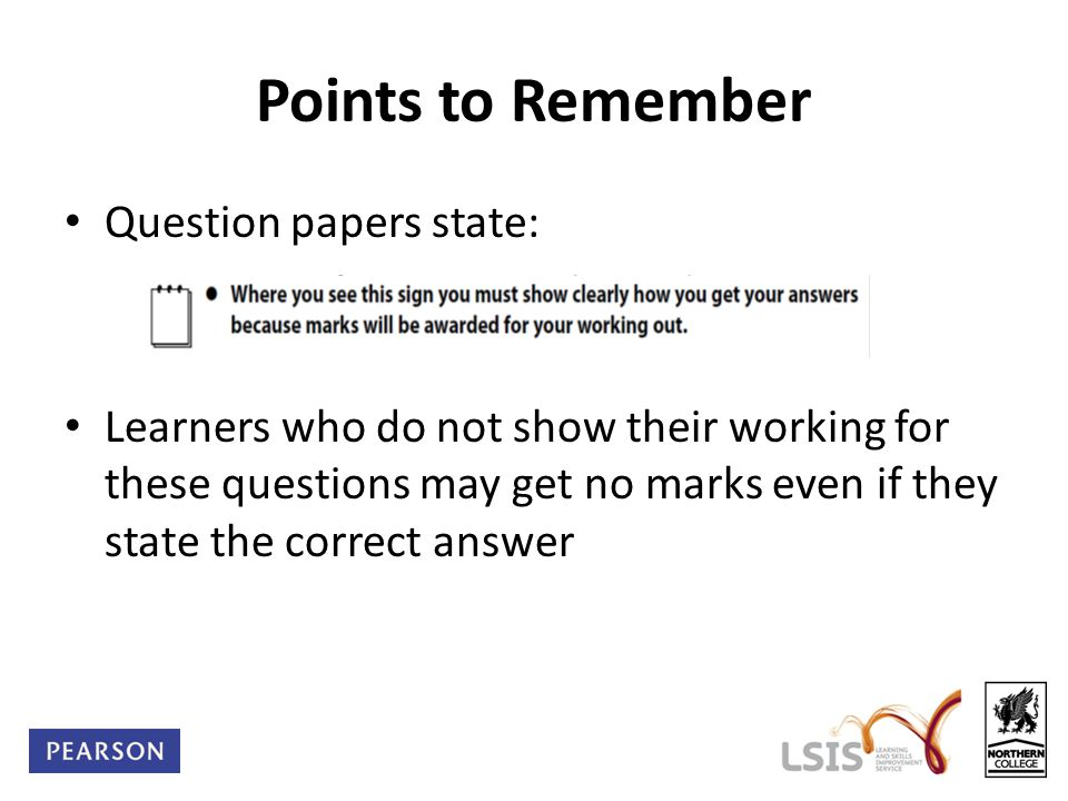 Points to Remember Question papers state: Learners who do not show their working for these questions may get no marks even if they state the correct answer