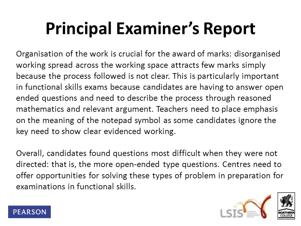 Principal Examiner's Report Organisation of the work is crucial for the award of marks: disorganised working spread across the working space attracts few marks simply because the process followed is not clear.