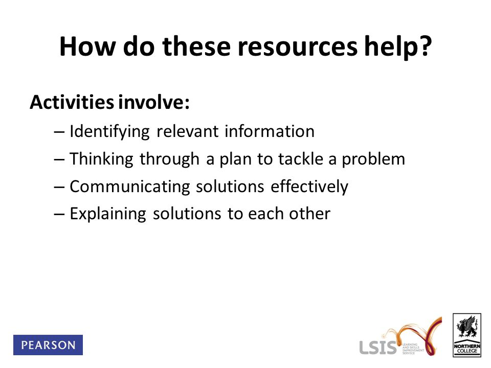 How do these resources help? Activities involve: – Identifying relevant information – Thinking through a plan to tackle a problem – Communicating solu