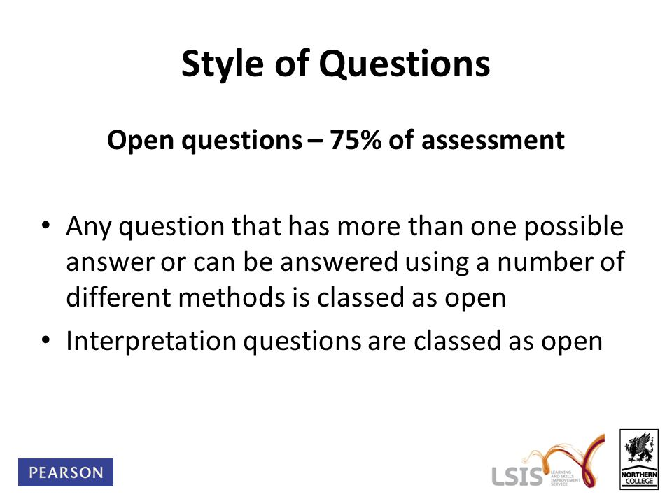 Style of Questions Open questions – 75% of assessment Any question that has more than one possible answer or can be answered using a number of differe