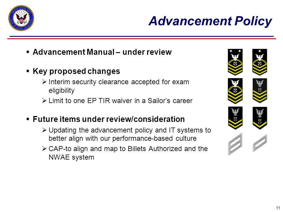  Advancement Manual – under review  Key proposed changes  Interim security clearance accepted for exam eligibility  Limit to one EP TIR waiver in a Sailor's career  Future items under review/consideration  Updating the advancement policy and IT systems to better align with our performance-based culture  CAP-to align and map to Billets Authorized and the NWAE system 11 Advancement Policy