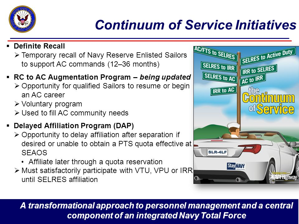 13 Continuum of Service Initiatives  Definite Recall  Temporary recall of Navy Reserve Enlisted Sailors to support AC commands (12–36 months)  RC to AC Augmentation Program – being updated  Opportunity for qualified Sailors to resume or begin an AC career  Voluntary program  Used to fill AC community needs  Delayed Affiliation Program (DAP)  Opportunity to delay affiliation after separation if desired or unable to obtain a PTS quota effective at SEAOS Affiliate later through a quota reservation  Must satisfactorily participate with VTU, VPU or IRR until SELRES affiliation A transformational approach to personnel management and a central component of an integrated Navy Total Force