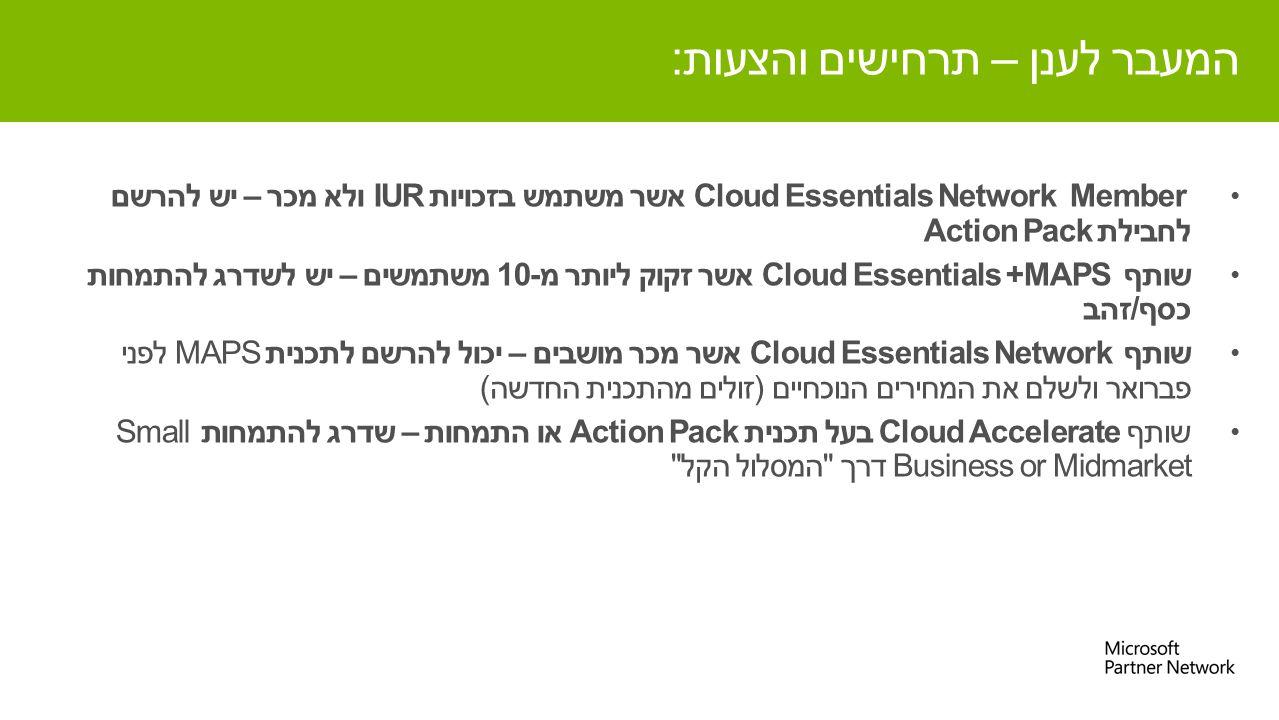 Cloud Essentials Network Member אשר משתמש בזכויות IUR ולא מכר – יש להרשם לחבילת Action Pack שותף Cloud Essentials +MAPS אשר זקוק ליותר מ-10 משתמשים – יש לשדרג להתמחות כסף/זהב שותף Cloud Essentials Network אשר מכר מושבים – יכול להרשם לתכנית MAPS לפני פברואר ולשלם את המחירים הנוכחיים (זולים מהתכנית החדשה) שותף Cloud Accelerate בעל תכנית Action Pack או התמחות – שדרג להתמחות Small Business or Midmarket דרך המסלול הקל המעבר לענן – תרחישים והצעות: