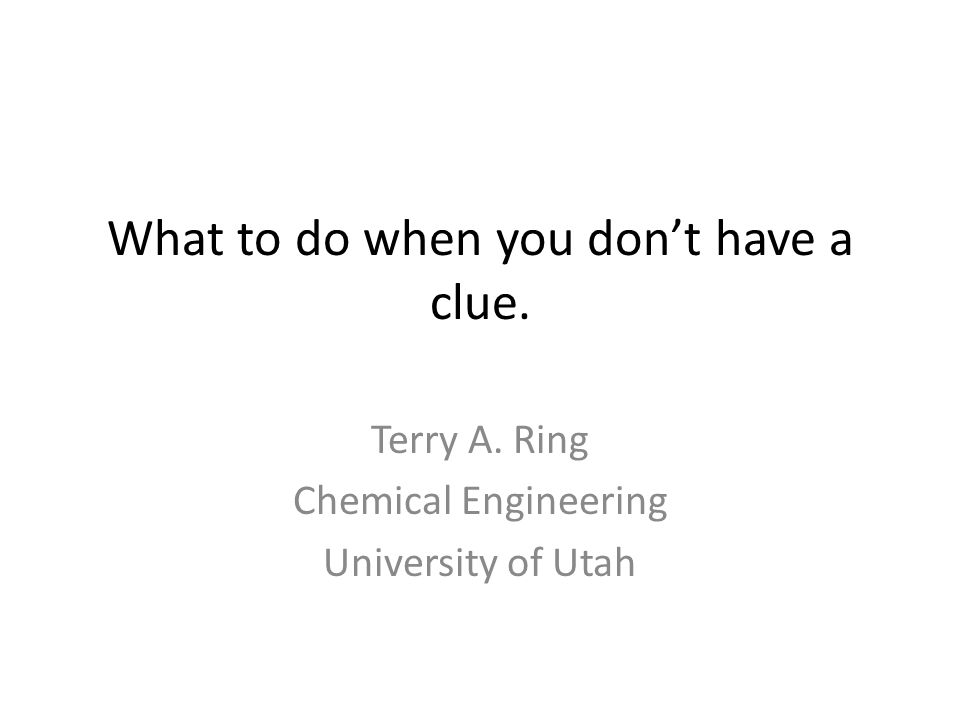 What to do when you don't have a clue. Terry A. Ring Chemical Engineering University of Utah