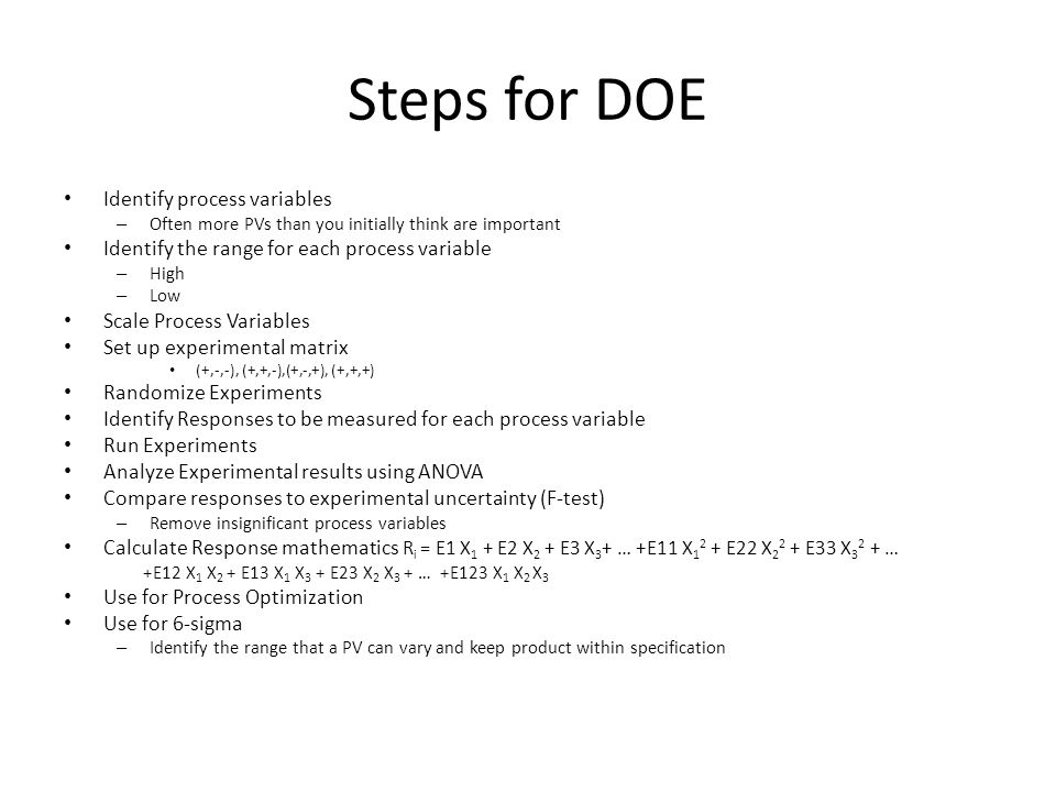 Steps for DOE Identify process variables – Often more PVs than you initially think are important Identify the range for each process variable – High – Low Scale Process Variables Set up experimental matrix (+,-,-), (+,+,-),(+,-,+), (+,+,+) Randomize Experiments Identify Responses to be measured for each process variable Run Experiments Analyze Experimental results using ANOVA Compare responses to experimental uncertainty (F-test) – Remove insignificant process variables Calculate Response mathematics R i = E1 X 1 + E2 X 2 + E3 X 3 + … +E11 X 1 2 + E22 X 2 2 + E33 X 3 2 + … +E12 X 1 X 2 + E13 X 1 X 3 + E23 X 2 X 3 + … +E123 X 1 X 2 X 3 Use for Process Optimization Use for 6-sigma – Identify the range that a PV can vary and keep product within specification