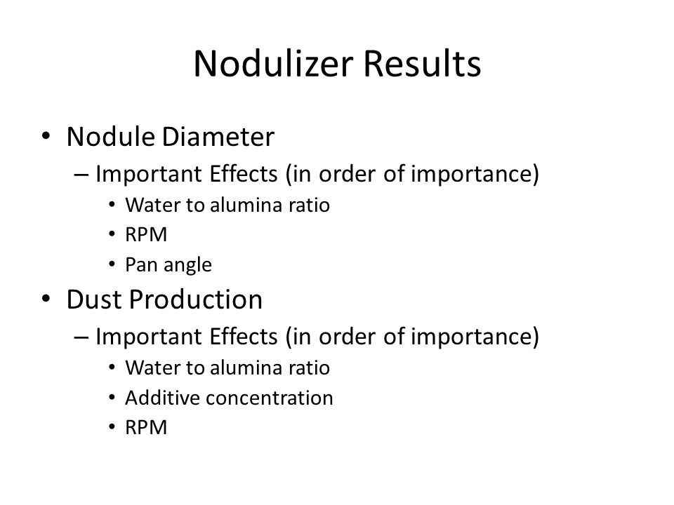 Nodulizer Results Nodule Diameter – Important Effects (in order of importance) Water to alumina ratio RPM Pan angle Dust Production – Important Effects (in order of importance) Water to alumina ratio Additive concentration RPM